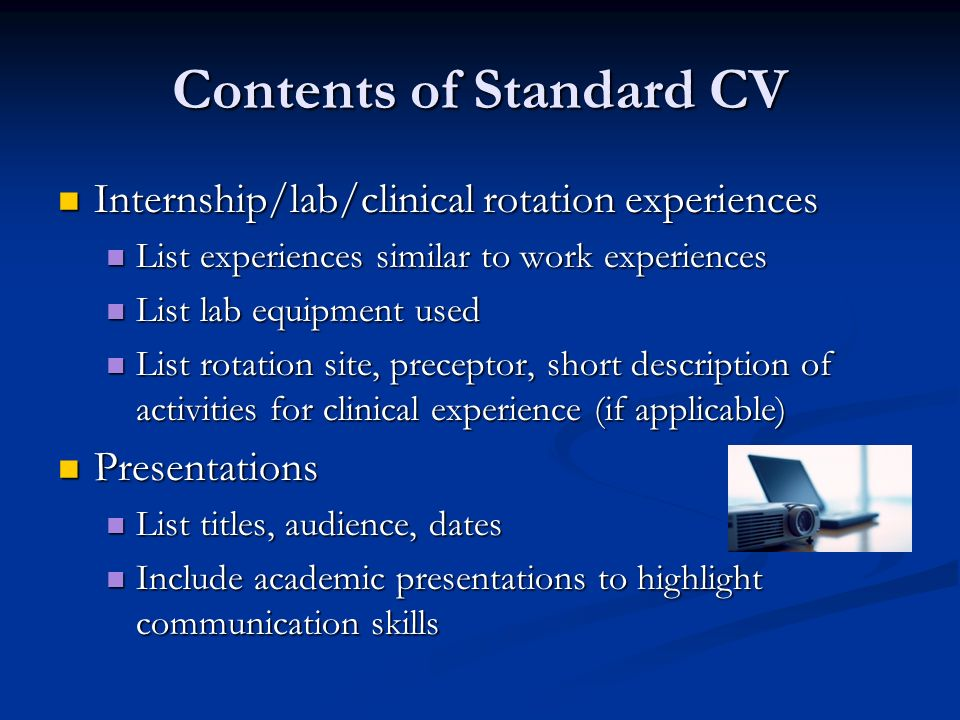 Contents of Standard CV Internship/lab/clinical rotation experiences Internship/lab/clinical rotation experiences List experiences similar to work experiences List experiences similar to work experiences List lab equipment used List lab equipment used List rotation site, preceptor, short description of activities for clinical experience (if applicable) List rotation site, preceptor, short description of activities for clinical experience (if applicable) Presentations Presentations List titles, audience, dates List titles, audience, dates Include academic presentations to highlight communication skills Include academic presentations to highlight communication skills