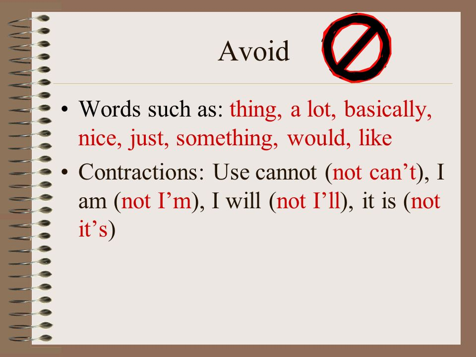 Avoid Words such as: thing, a lot, basically, nice, just, something, would, like Contractions: Use cannot (not can't), I am (not I'm), I will (not I'll), it is (not it's)