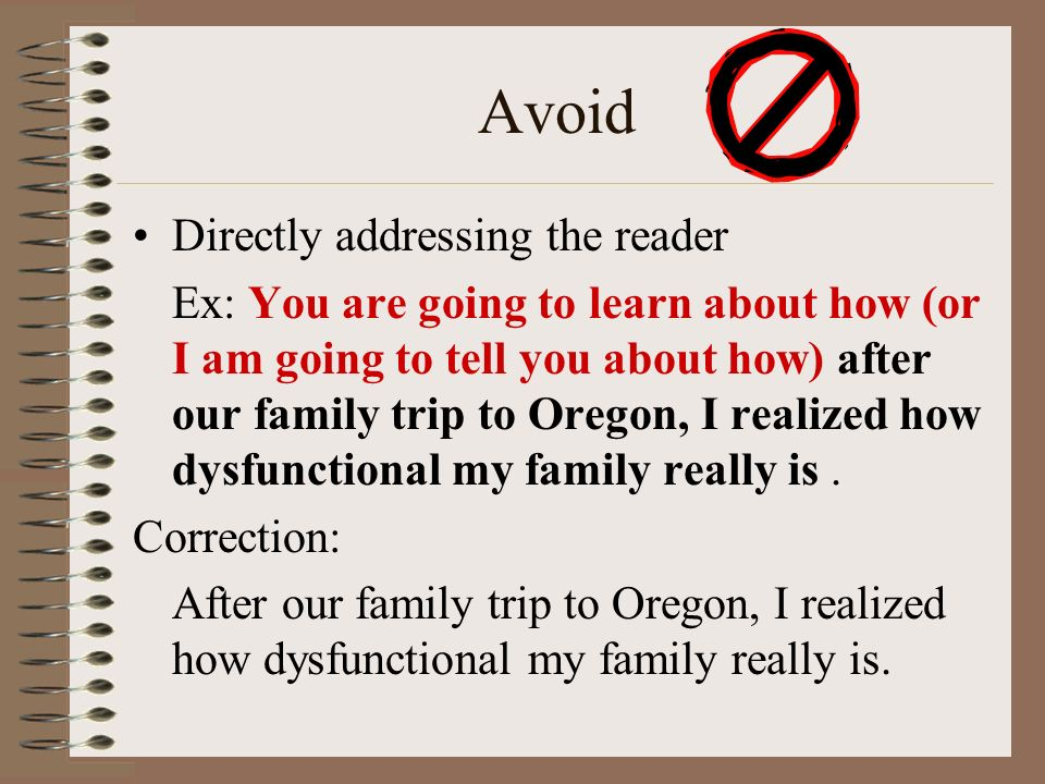 Avoid Directly addressing the reader Ex: You are going to learn about how (or I am going to tell you about how) after our family trip to Oregon, I realized how dysfunctional my family really is.