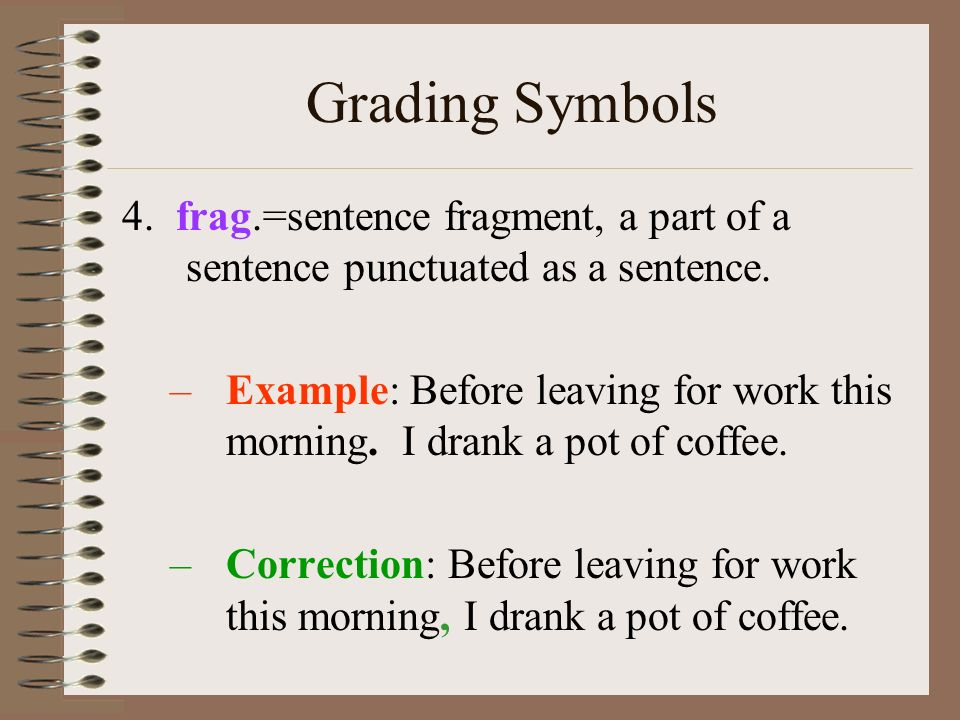 Grading Symbols 4. frag.=sentence fragment, a part of a sentence punctuated as a sentence.