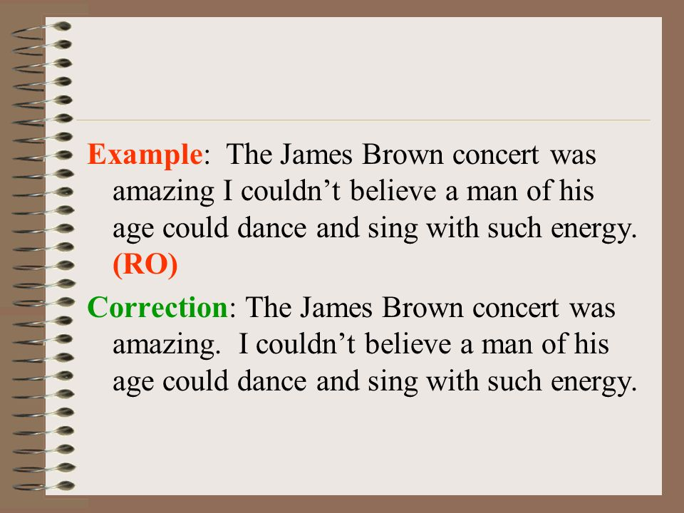 Example: The James Brown concert was amazing I couldn't believe a man of his age could dance and sing with such energy.