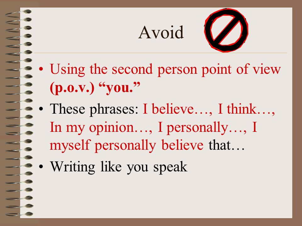 Avoid Using the second person point of view (p.o.v.) you. These phrases: I believe…, I think…, In my opinion…, I personally…, I myself personally believe that… Writing like you speak