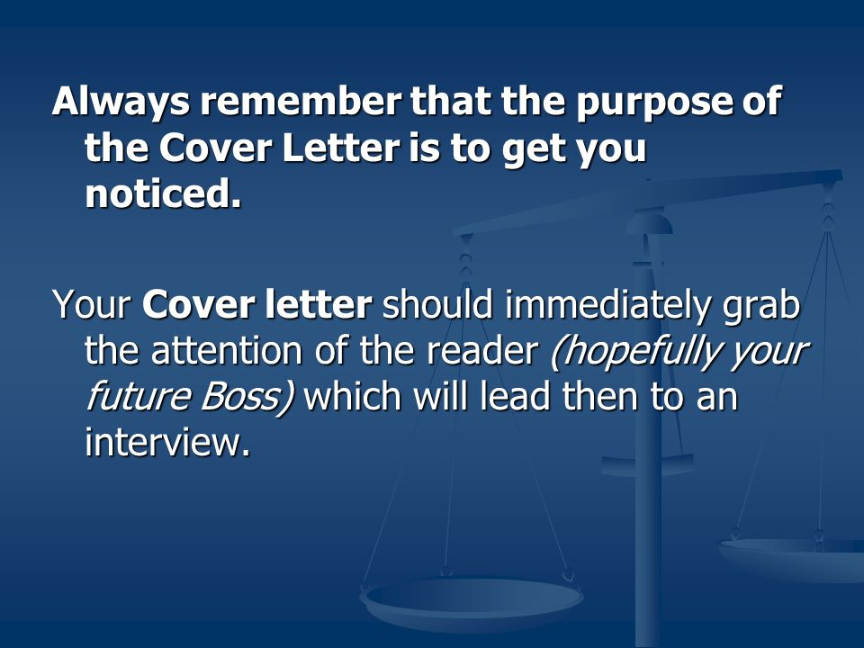 Always remember that the purpose of the Cover Letter is to get you noticed.