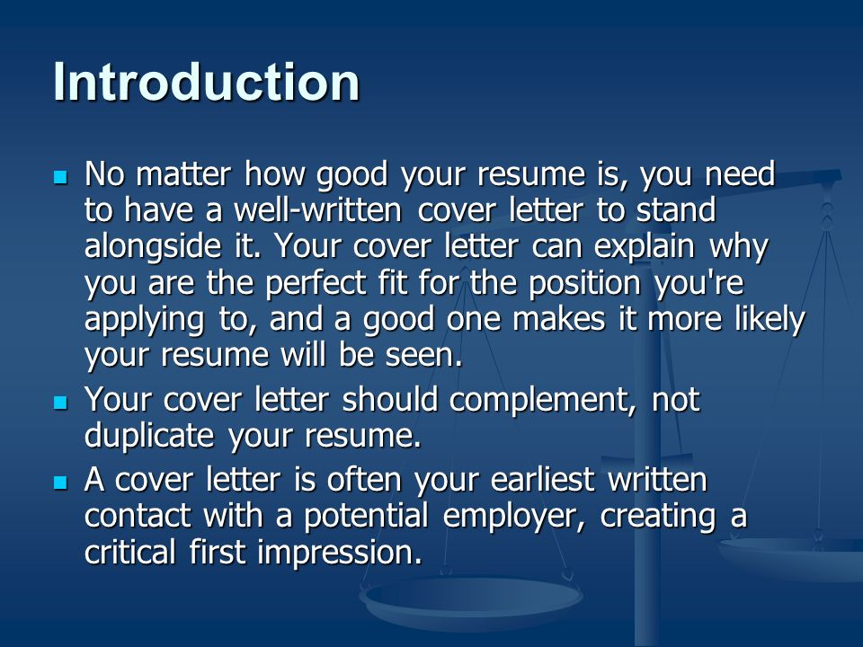 Introduction No matter how good your resume is, you need to have a well-written cover letter to stand alongside it.