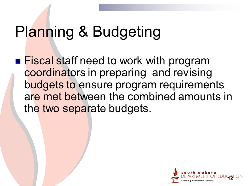 12 Planning & Budgeting Fiscal staff need to work with program coordinators in preparing and revising budgets to ensure program requirements are met between the combined amounts in the two separate budgets.
