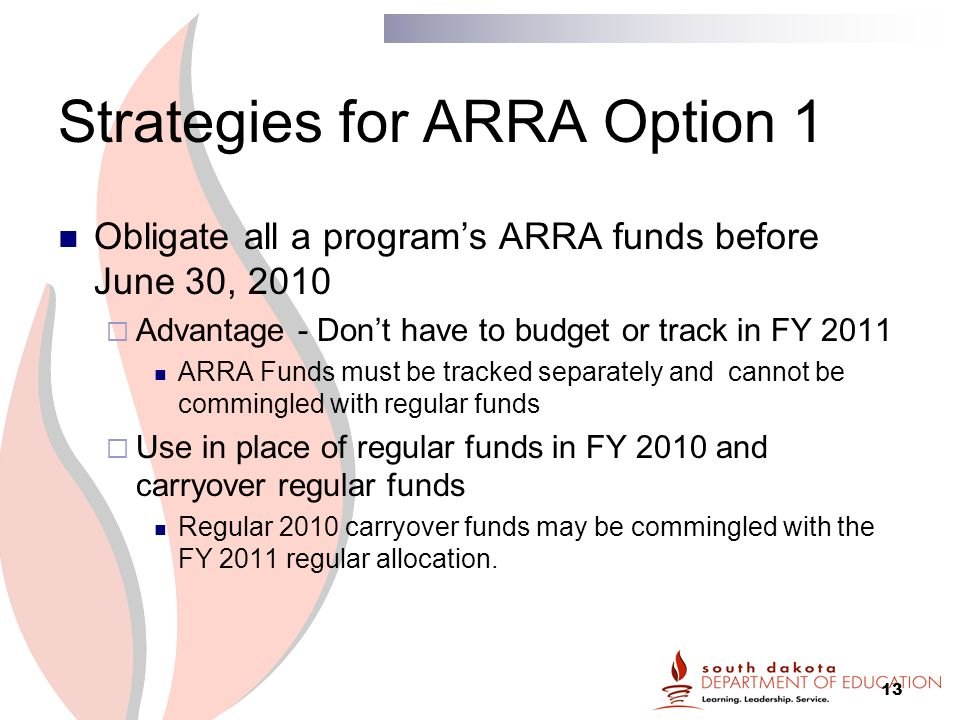 13 Strategies for ARRA Option 1 Obligate all a program's ARRA funds before June 30, 2010  Advantage - Don't have to budget or track in FY 2011 ARRA Funds must be tracked separately and cannot be commingled with regular funds  Use in place of regular funds in FY 2010 and carryover regular funds Regular 2010 carryover funds may be commingled with the FY 2011 regular allocation.