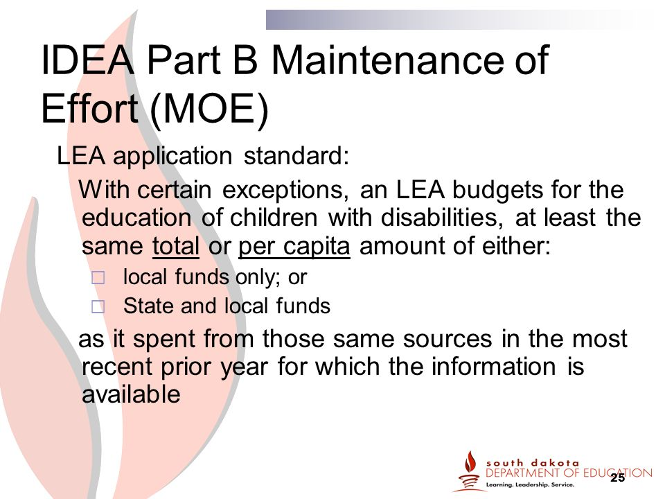 25 IDEA Part B Maintenance of Effort (MOE) LEA application standard: With certain exceptions, an LEA budgets for the education of children with disabilities, at least the same total or per capita amount of either:  local funds only; or  State and local funds as it spent from those same sources in the most recent prior year for which the information is available