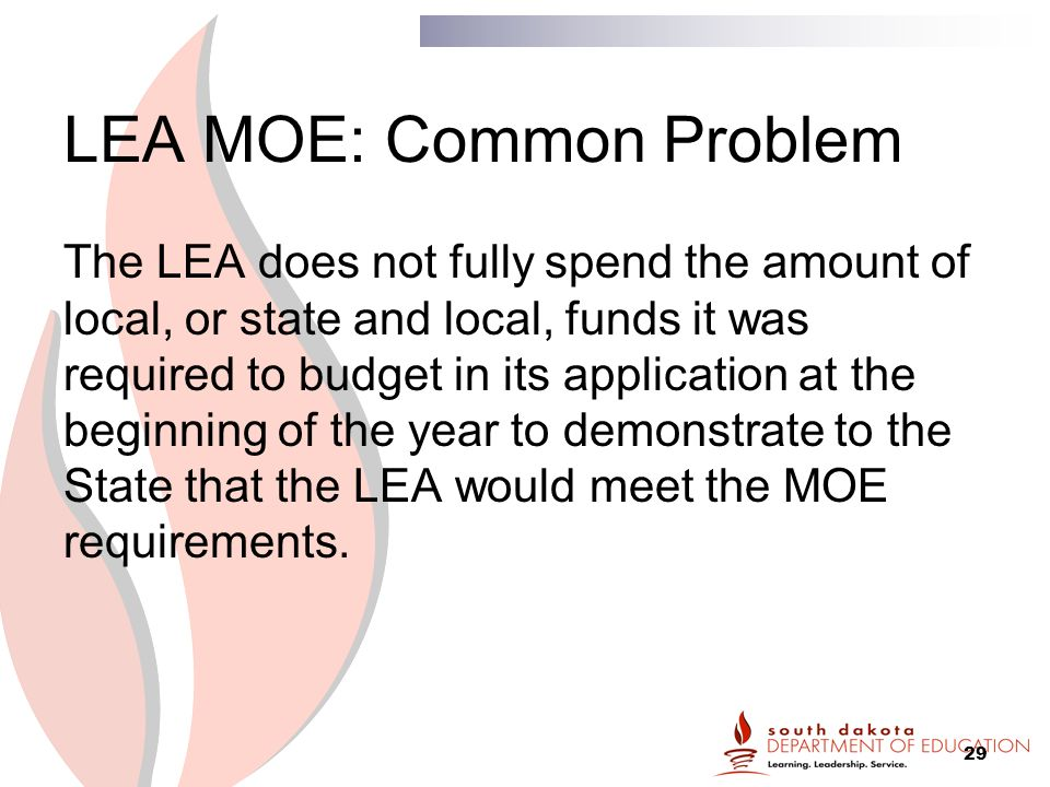 29 LEA MOE: Common Problem The LEA does not fully spend the amount of local, or state and local, funds it was required to budget in its application at the beginning of the year to demonstrate to the State that the LEA would meet the MOE requirements.