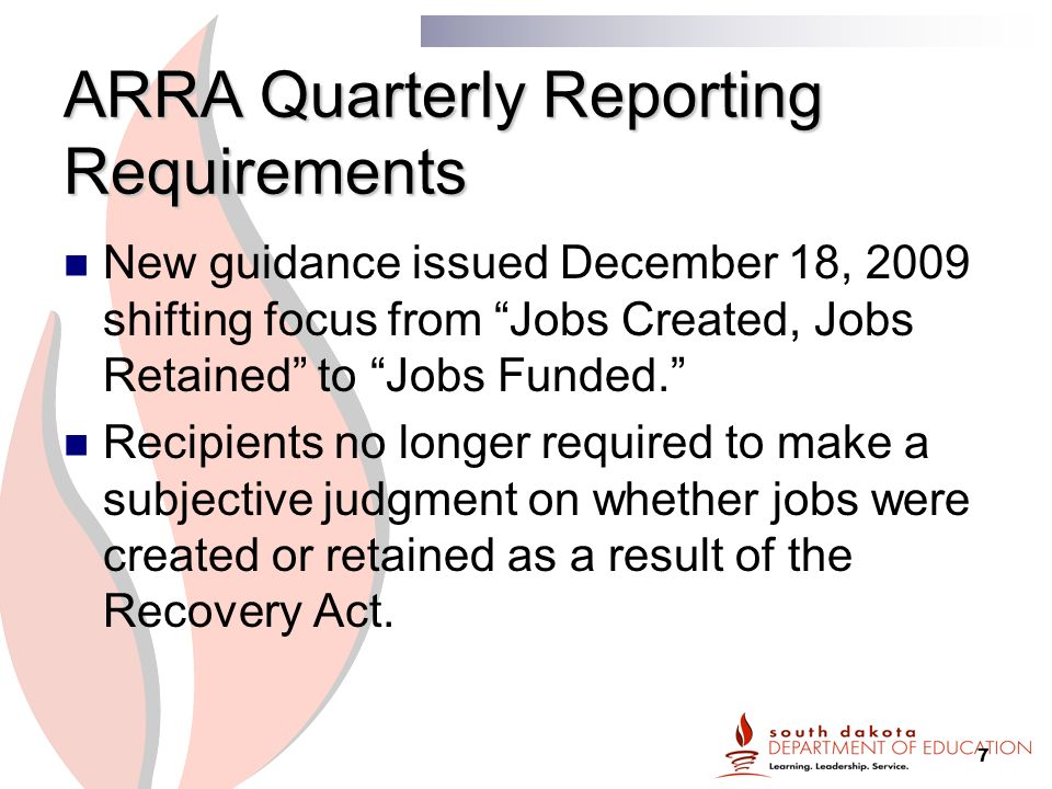 7 ARRA Quarterly Reporting Requirements New guidance issued December 18, 2009 shifting focus from Jobs Created, Jobs Retained to Jobs Funded. Recipients no longer required to make a subjective judgment on whether jobs were created or retained as a result of the Recovery Act.