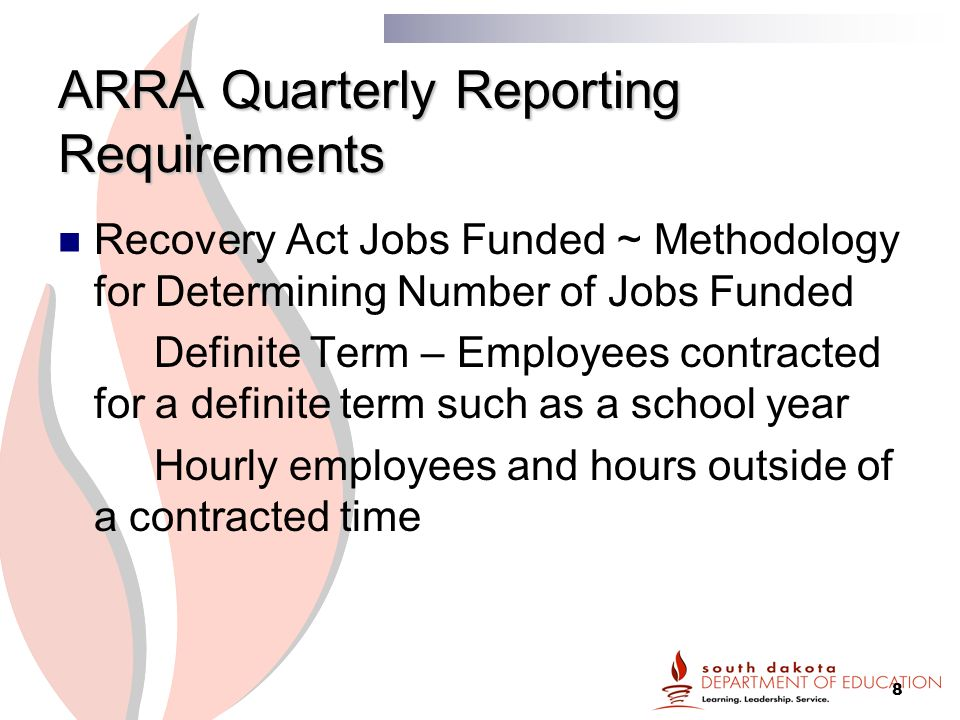 8 ARRA Quarterly Reporting Requirements Recovery Act Jobs Funded ~ Methodology for Determining Number of Jobs Funded Definite Term – Employees contracted for a definite term such as a school year Hourly employees and hours outside of a contracted time