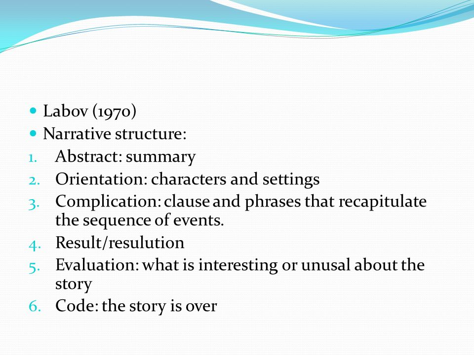 Labov (1970) Narrative structure: 1. Abstract: summary 2.