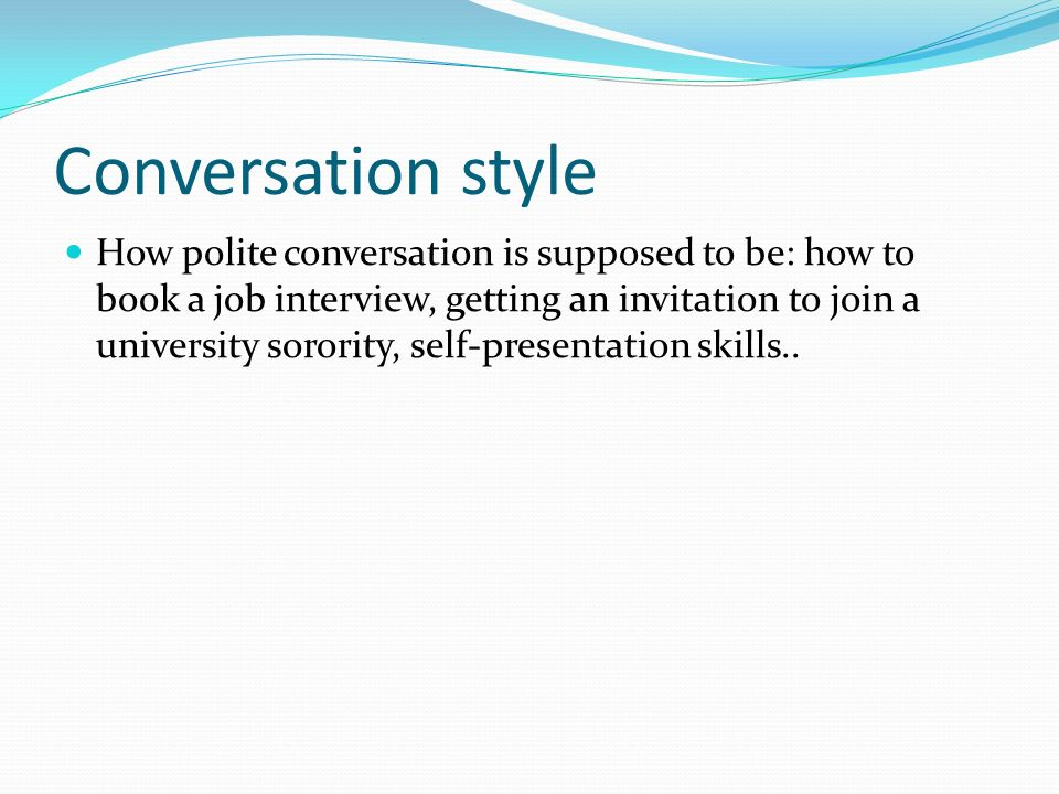 Conversation style How polite conversation is supposed to be: how to book a job interview, getting an invitation to join a university sorority, self-presentation skills..
