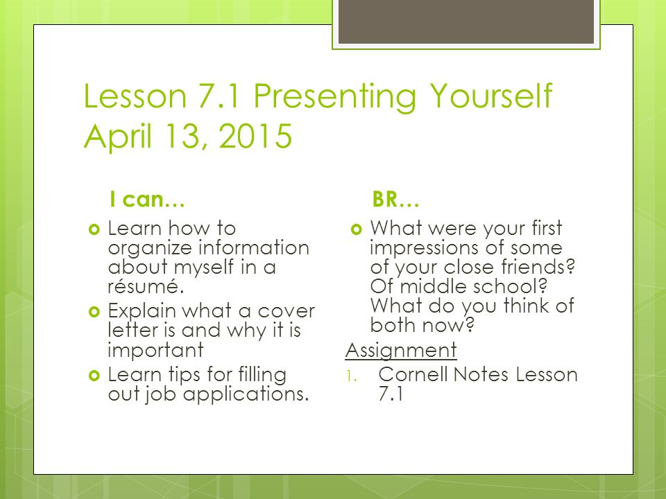 Lesson 7.1 Presenting Yourself April 13, 2015 I can…  Learn how to organize information about myself in a résumé.