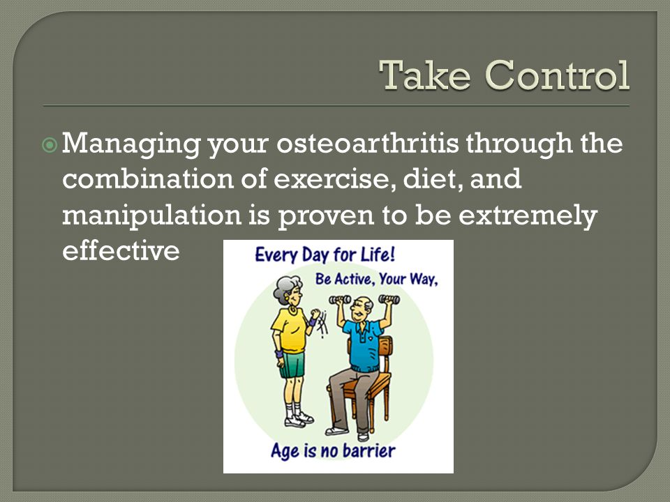  Managing your osteoarthritis through the combination of exercise, diet, and manipulation is proven to be extremely effective
