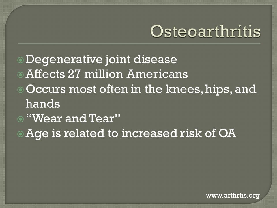  Degenerative joint disease  Affects 27 million Americans  Occurs most often in the knees, hips, and hands  Wear and Tear  Age is related to increased risk of OA