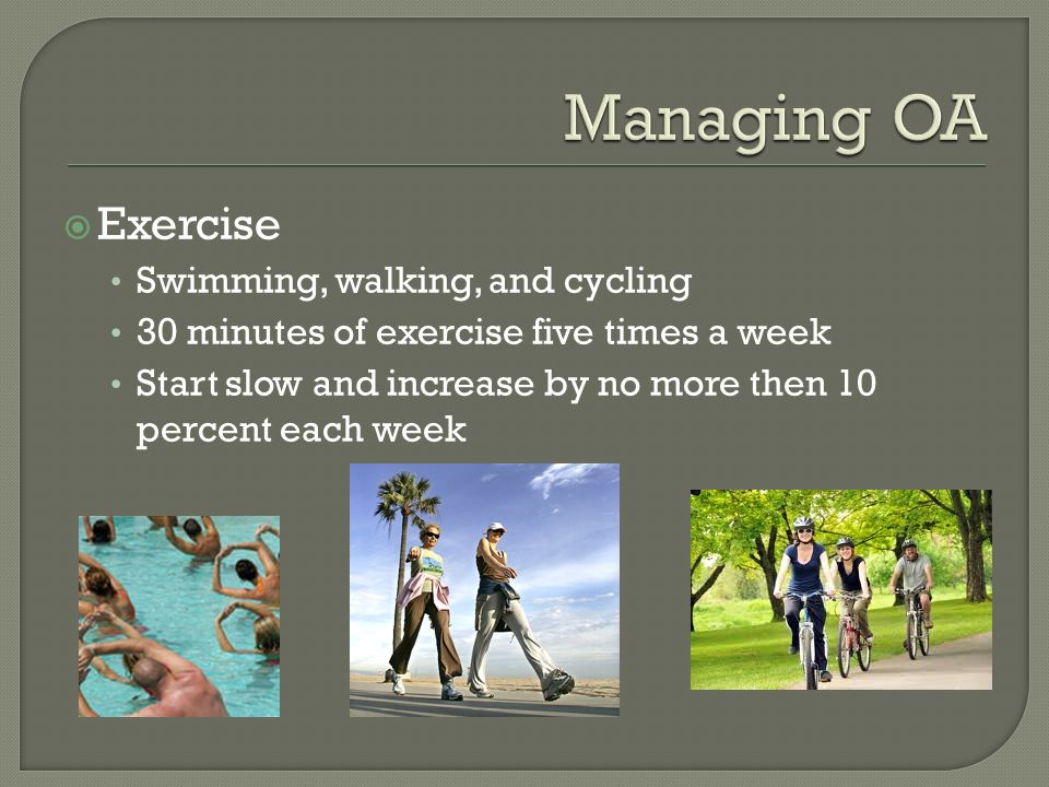  Exercise Swimming, walking, and cycling 30 minutes of exercise five times a week Start slow and increase by no more then 10 percent each week