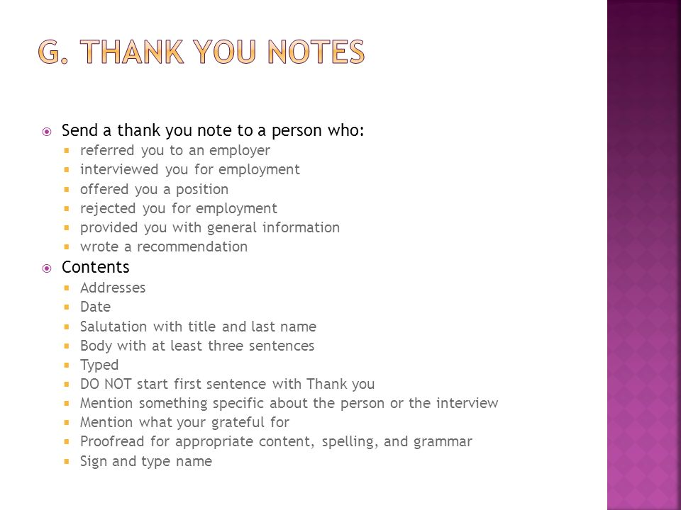  Send a thank you note to a person who:  referred you to an employer  interviewed you for employment  offered you a position  rejected you for employment  provided you with general information  wrote a recommendation  Contents  Addresses  Date  Salutation with title and last name  Body with at least three sentences  Typed  DO NOT start first sentence with Thank you  Mention something specific about the person or the interview  Mention what your grateful for  Proofread for appropriate content, spelling, and grammar  Sign and type name