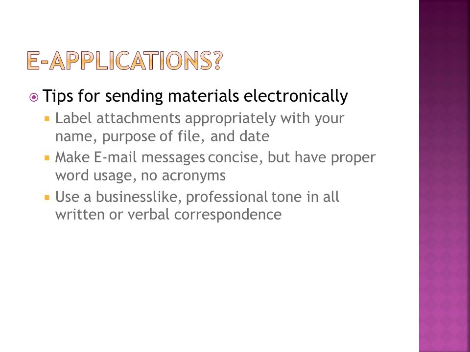  Tips for sending materials electronically  Label attachments appropriately with your name, purpose of file, and date  Make  messages concise, but have proper word usage, no acronyms  Use a businesslike, professional tone in all written or verbal correspondence
