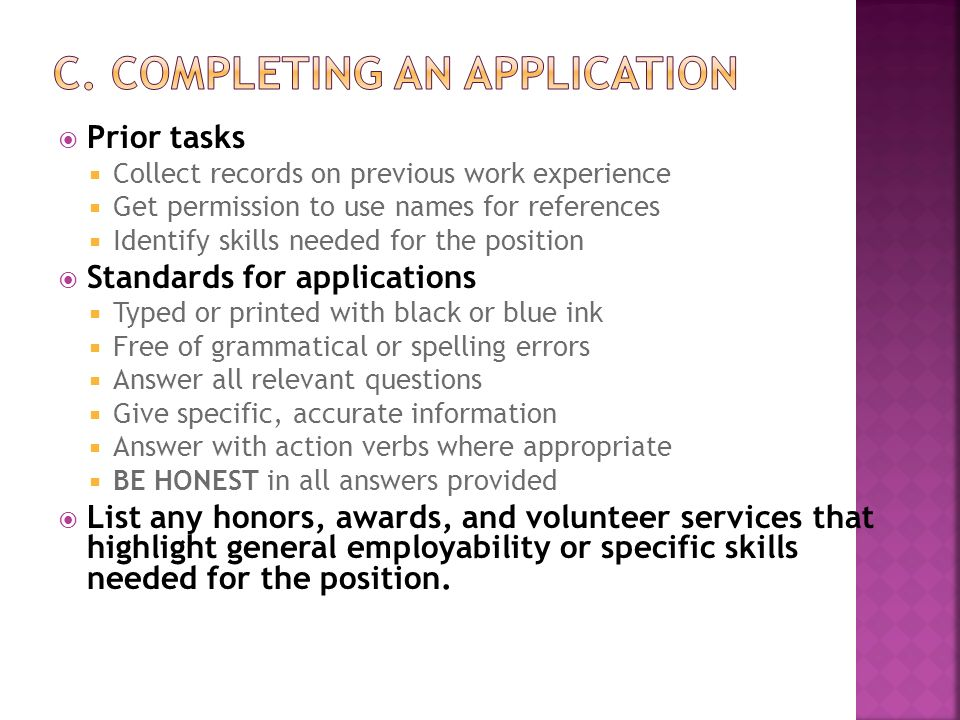  Prior tasks  Collect records on previous work experience  Get permission to use names for references  Identify skills needed for the position  Standards for applications  Typed or printed with black or blue ink  Free of grammatical or spelling errors  Answer all relevant questions  Give specific, accurate information  Answer with action verbs where appropriate  BE HONEST in all answers provided  List any honors, awards, and volunteer services that highlight general employability or specific skills needed for the position.