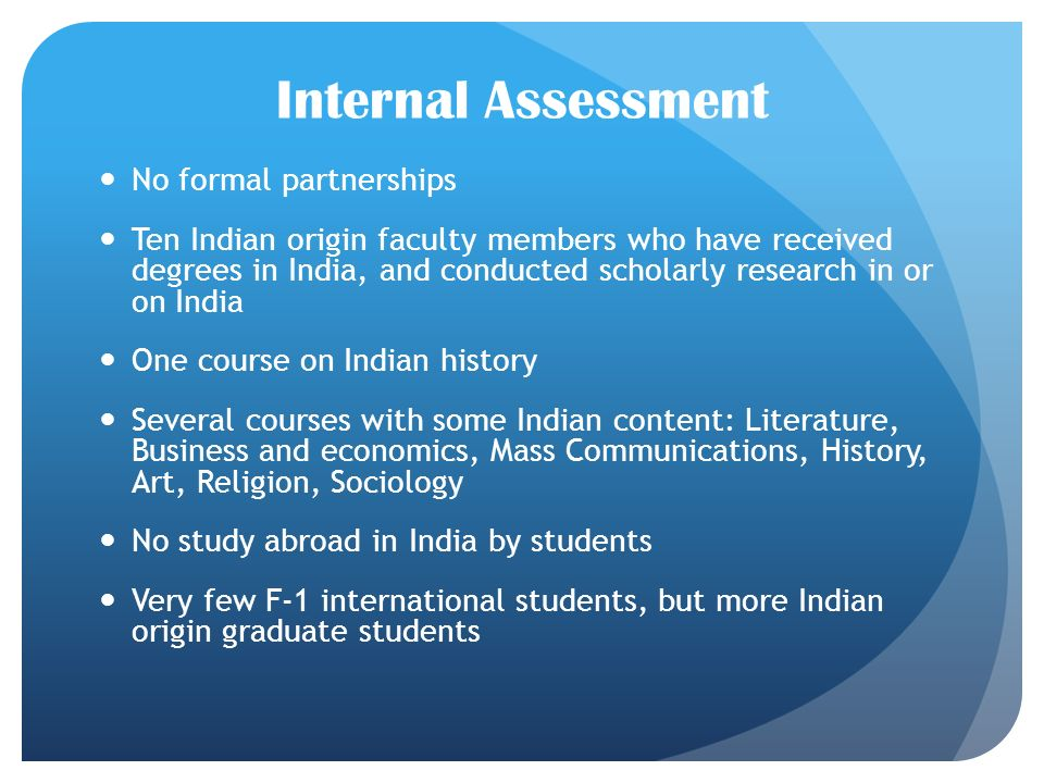 Internal Assessment No formal partnerships Ten Indian origin faculty members who have received degrees in India, and conducted scholarly research in or on India One course on Indian history Several courses with some Indian content: Literature, Business and economics, Mass Communications, History, Art, Religion, Sociology No study abroad in India by students Very few F-1 international students, but more Indian origin graduate students