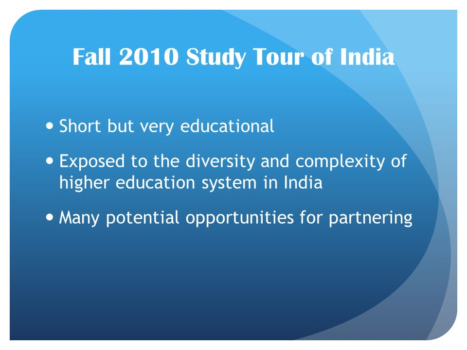 Fall 2010 Study Tour of India Short but very educational Exposed to the diversity and complexity of higher education system in India Many potential opportunities for partnering