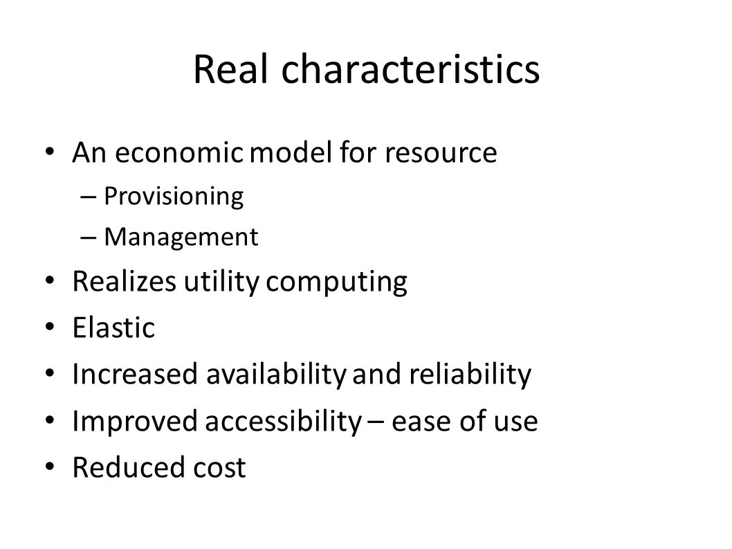 Real characteristics An economic model for resource – Provisioning – Management Realizes utility computing Elastic Increased availability and reliability Improved accessibility – ease of use Reduced cost
