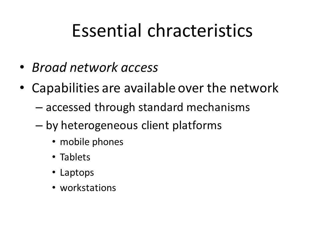 Essential chracteristics Broad network access Capabilities are available over the network – accessed through standard mechanisms – by heterogeneous client platforms mobile phones Tablets Laptops workstations
