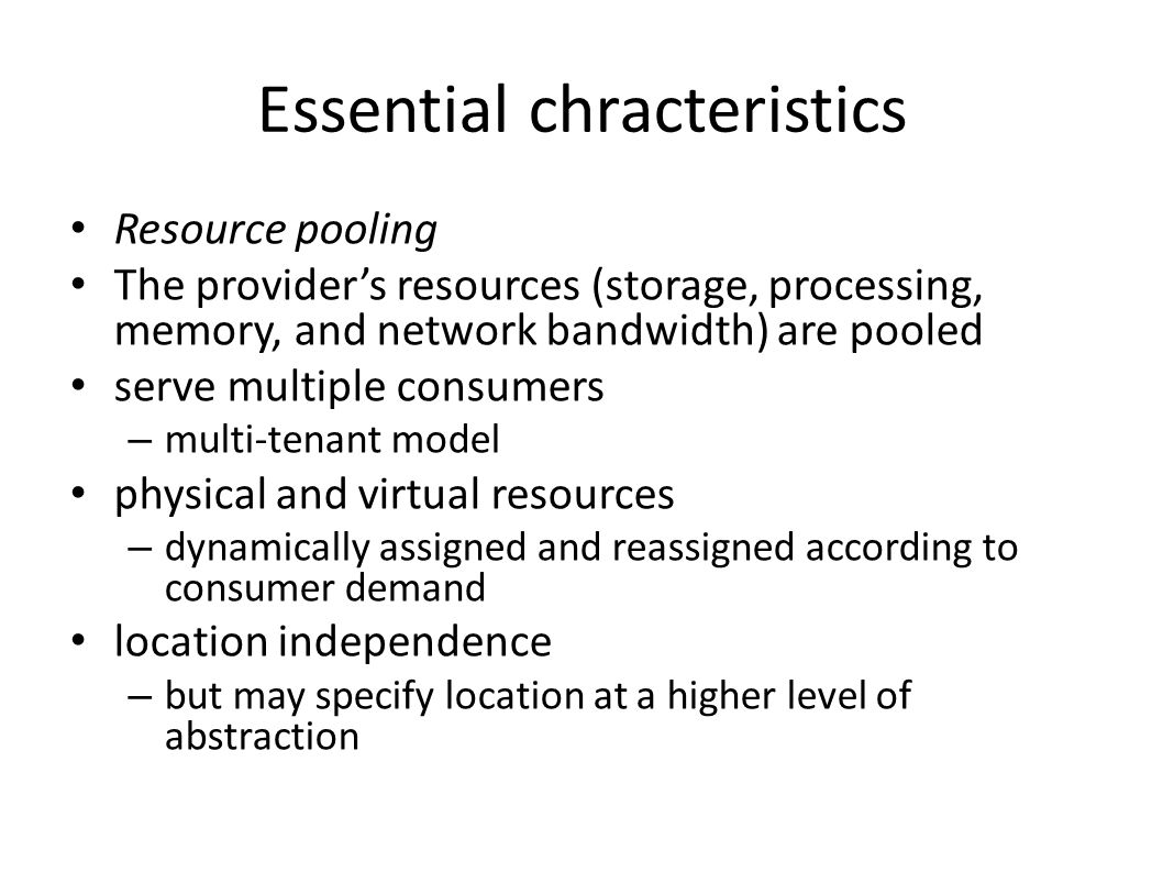 Essential chracteristics Resource pooling The provider's resources (storage, processing, memory, and network bandwidth) are pooled serve multiple consumers – multi-tenant model physical and virtual resources – dynamically assigned and reassigned according to consumer demand location independence – but may specify location at a higher level of abstraction