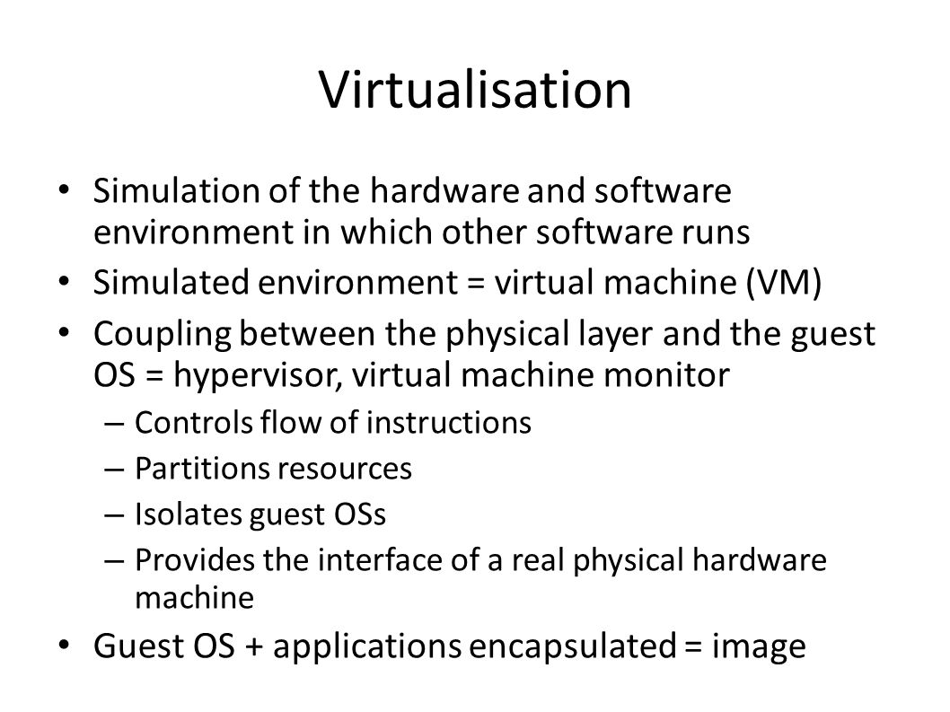 Virtualisation Simulation of the hardware and software environment in which other software runs Simulated environment = virtual machine (VM) Coupling between the physical layer and the guest OS = hypervisor, virtual machine monitor – Controls flow of instructions – Partitions resources – Isolates guest OSs – Provides the interface of a real physical hardware machine Guest OS + applications encapsulated = image
