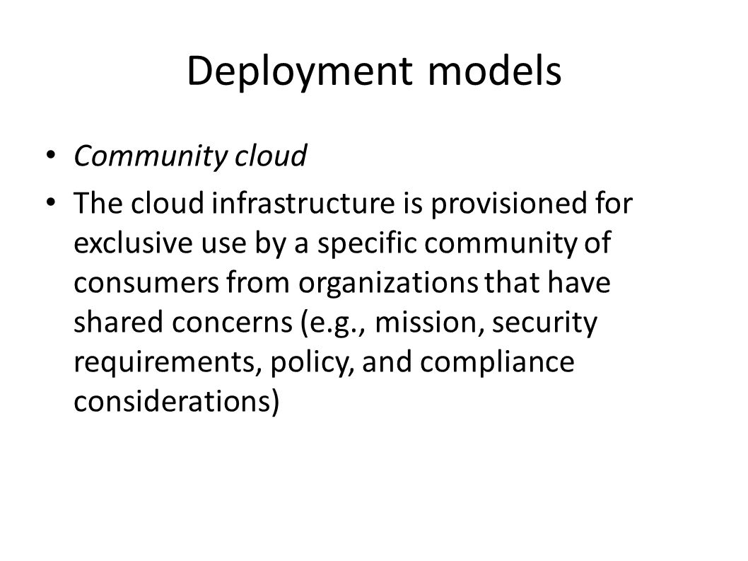 Deployment models Community cloud The cloud infrastructure is provisioned for exclusive use by a specific community of consumers from organizations that have shared concerns (e.g., mission, security requirements, policy, and compliance considerations)