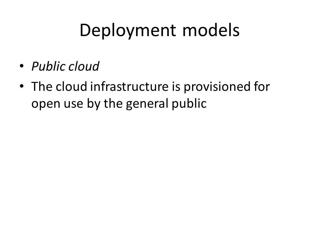 Deployment models Public cloud The cloud infrastructure is provisioned for open use by the general public