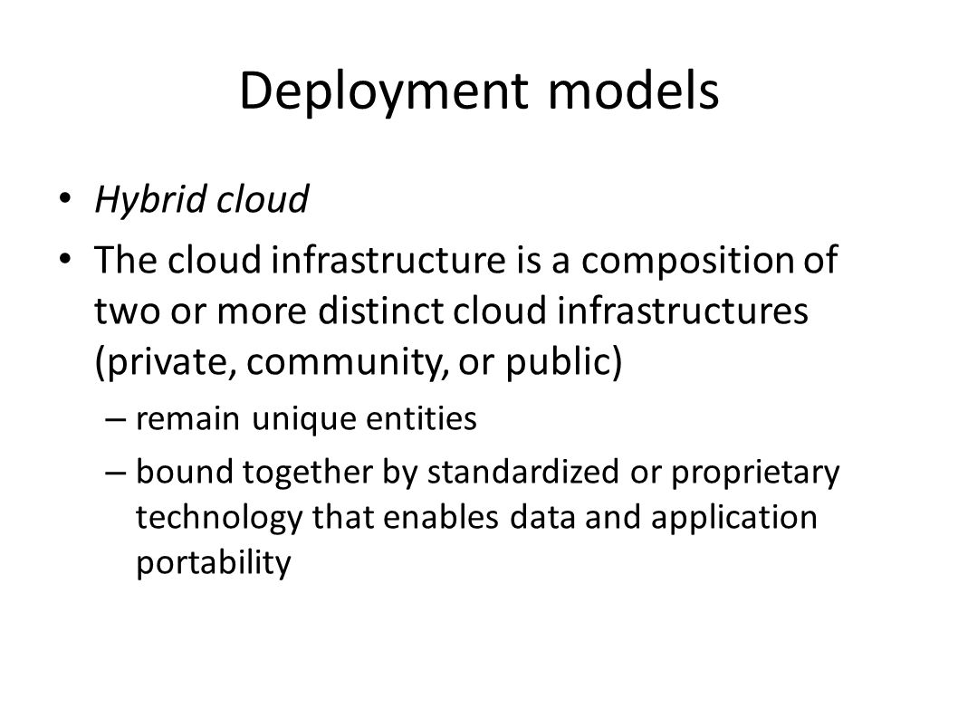 Deployment models Hybrid cloud The cloud infrastructure is a composition of two or more distinct cloud infrastructures (private, community, or public) – remain unique entities – bound together by standardized or proprietary technology that enables data and application portability