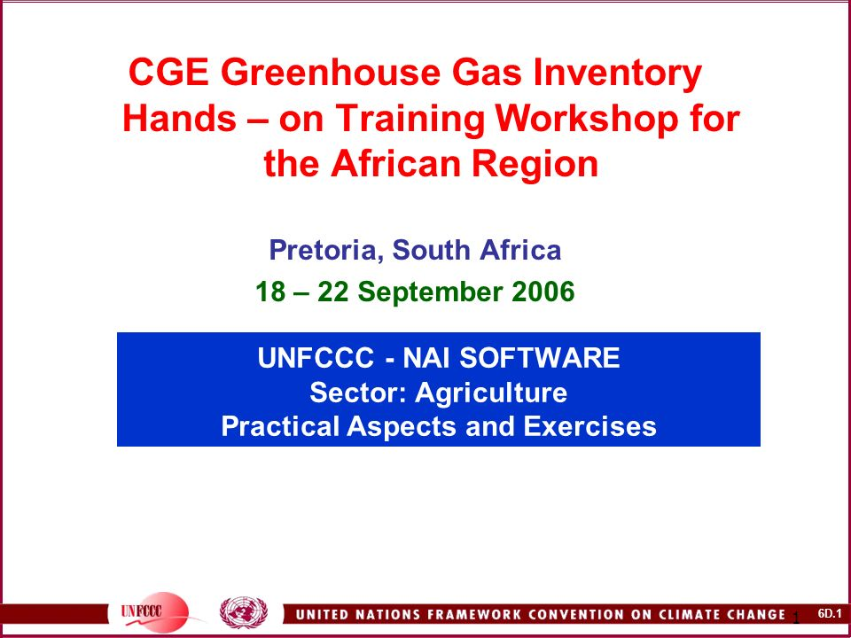 6D.1 1 UNFCCC - NAI SOFTWARE Sector: Agriculture Practical Aspects and Exercises CGE Greenhouse Gas Inventory Hands – on Training Workshop for the African Region Pretoria, South Africa 18 – 22 September 2006