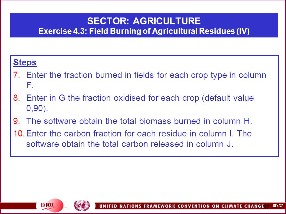6D SECTOR: AGRICULTURE Exercise 4.3: Field Burning of Agricultural Residues (IV) Steps 7.Enter the fraction burned in fields for each crop type in column F.