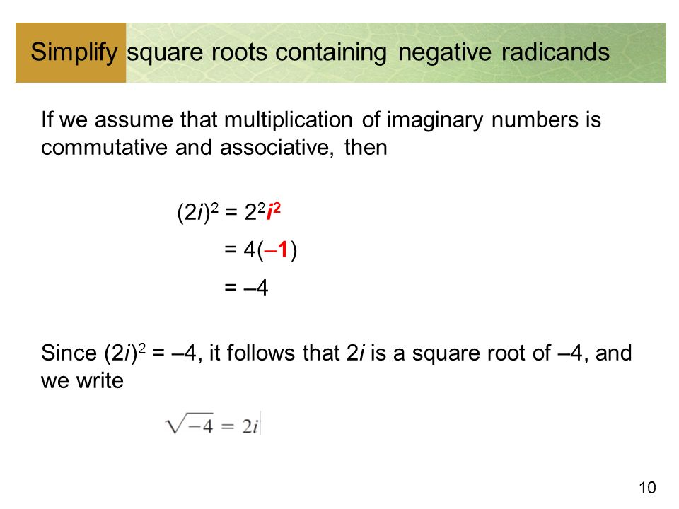 10 Simplify square roots containing negative radicands If we assume that multiplication of imaginary numbers is commutative and associative, then (2i ) 2 = 2 2 i 2 = 4(–1) = –4 Since (2i ) 2 = –4, it follows that 2i is a square root of –4, and we write