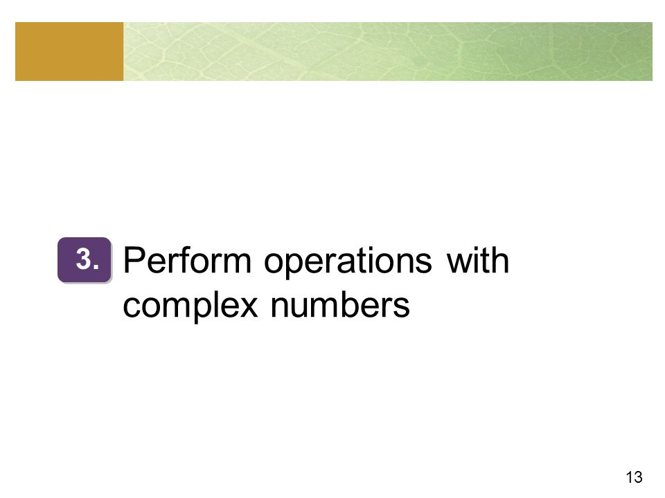 13 Perform operations with complex numbers 3.