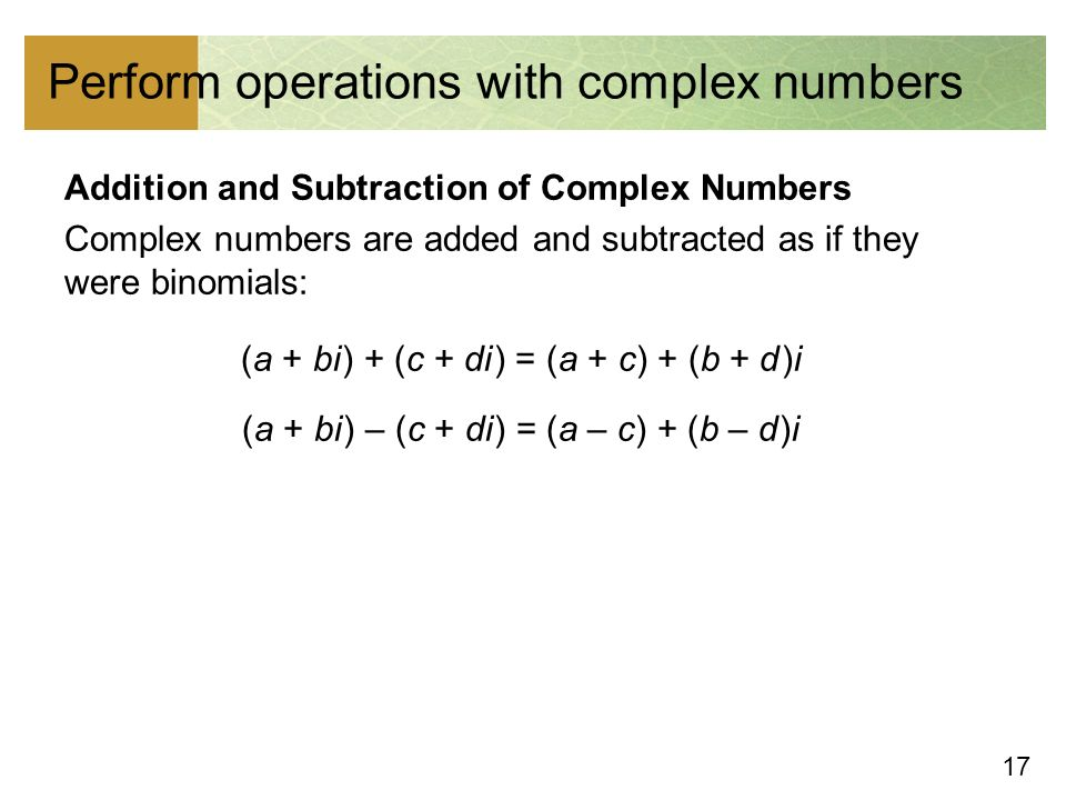 17 Perform operations with complex numbers Addition and Subtraction of Complex Numbers Complex numbers are added and subtracted as if they were binomials: (a + bi ) + (c + di ) = (a + c) + (b + d )i (a + bi ) – (c + di ) = (a – c) + (b – d )i