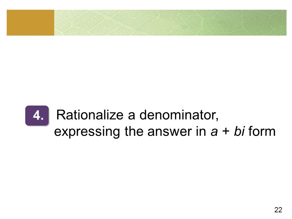22 Rationalize a denominator, expressing the answer in a + bi form 4.