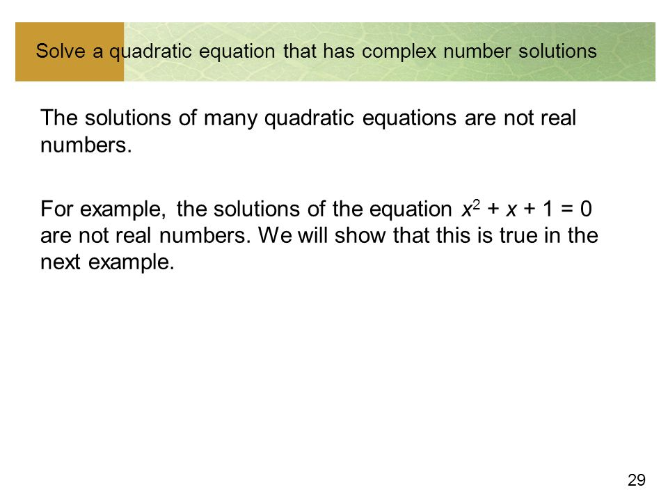 29 Solve a quadratic equation that has complex number solutions The solutions of many quadratic equations are not real numbers.
