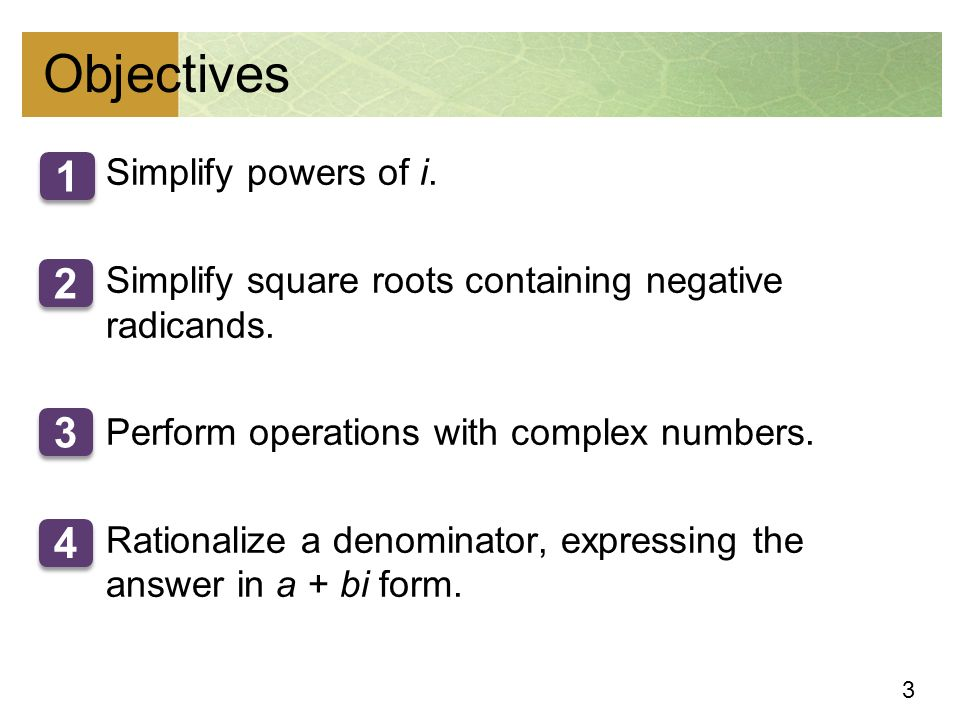 3 Objectives 1.Simplify powers of i. 2.Simplify square roots containing negative radicands.