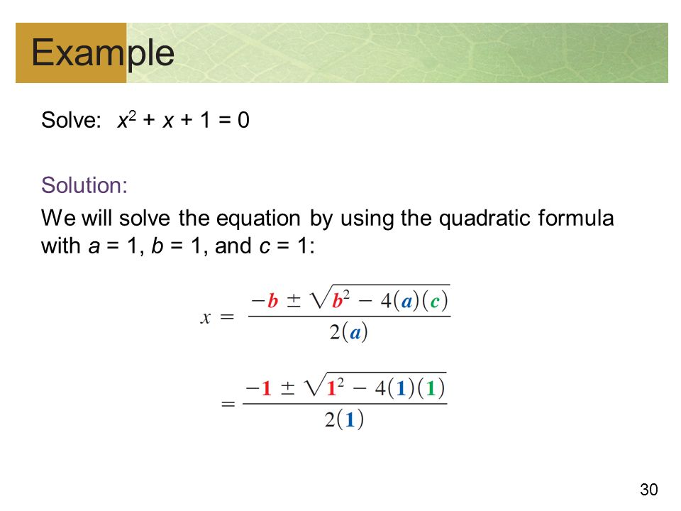 30 Example Solve: x 2 + x + 1 = 0 Solution: We will solve the equation by using the quadratic formula with a = 1, b = 1, and c = 1: