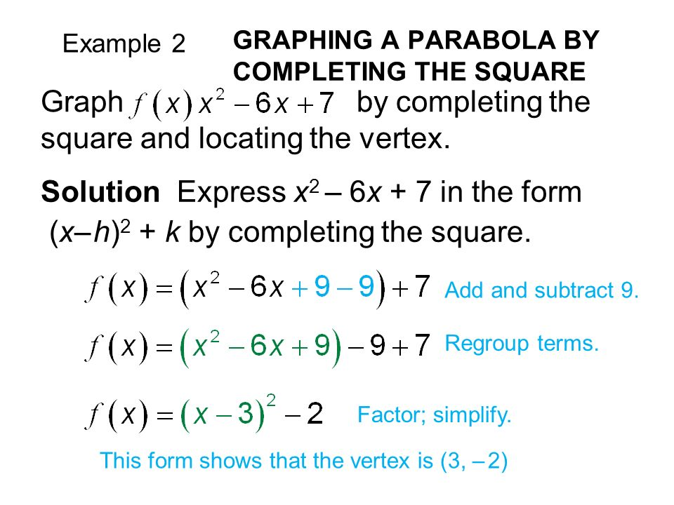 Example 2 GRAPHING A PARABOLA BY COMPLETING THE SQUARE Solution Express x 2 – 6x + 7 in the form (x– h) 2 + k by completing the square.