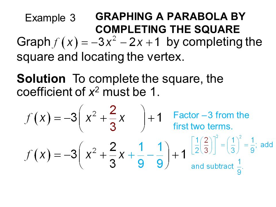 Example 3 GRAPHING A PARABOLA BY COMPLETING THE SQUARE Solution To complete the square, the coefficient of x 2 must be 1.
