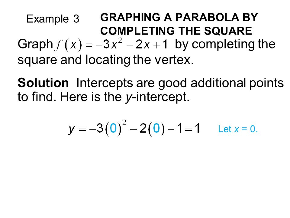 Example 3 GRAPHING A PARABOLA BY COMPLETING THE SQUARE Solution Intercepts are good additional points to find.