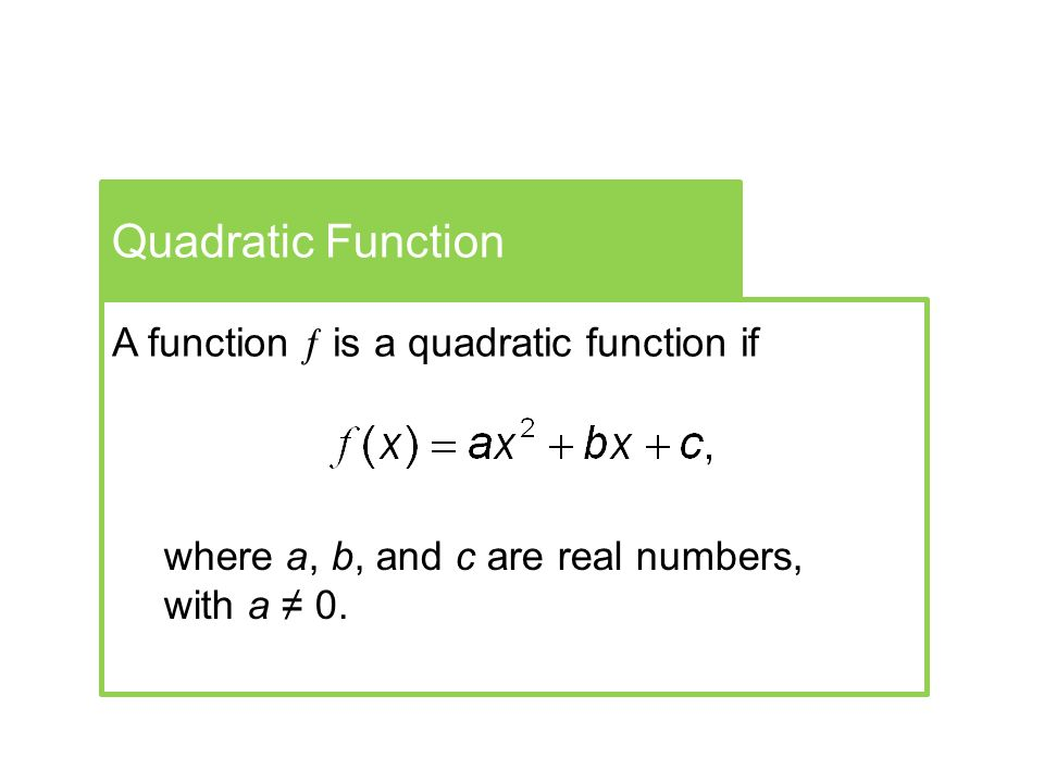 Quadratic Function A function  is a quadratic function if where a, b, and c are real numbers, with a ≠ 0.