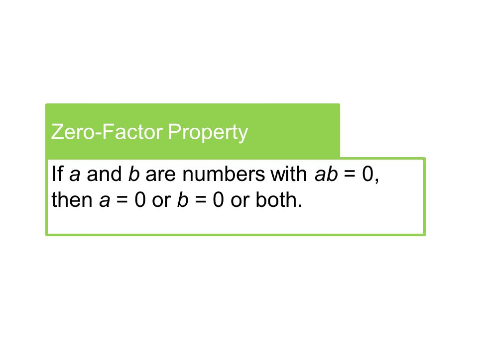 Zero-Factor Property If a and b are numbers with ab = 0, then a = 0 or b = 0 or both.