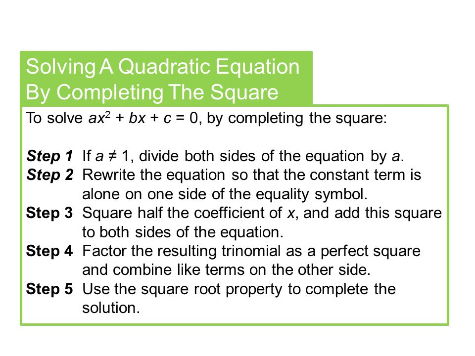Solving A Quadratic Equation By Completing The Square To solve ax 2 + bx + c = 0, by completing the square: Step 1 If a ≠ 1, divide both sides of the equation by a.