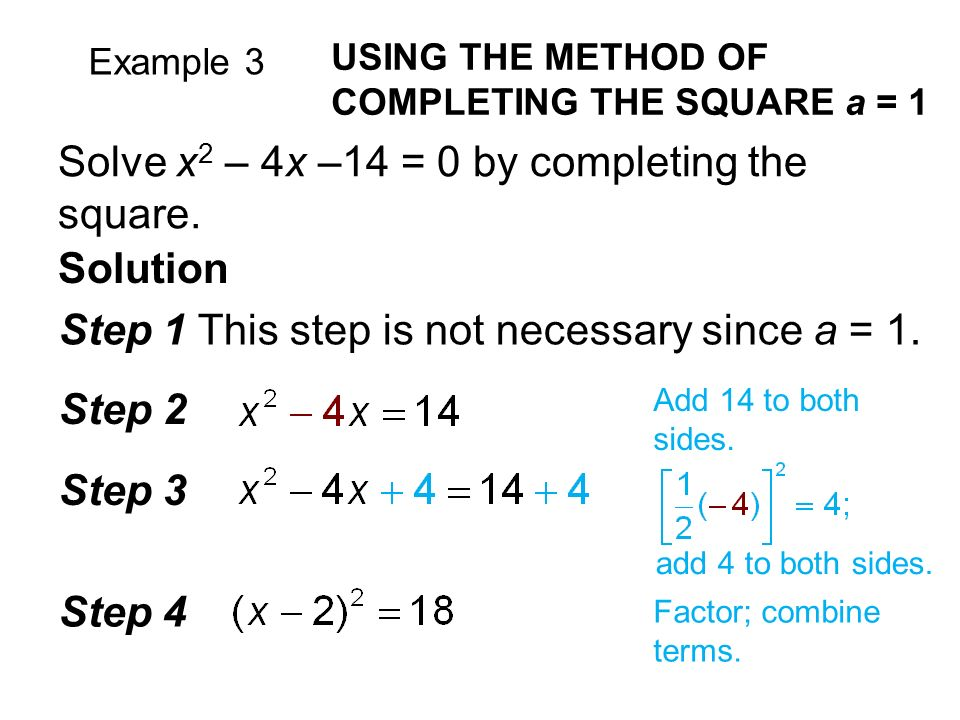 Example 3 USING THE METHOD OF COMPLETING THE SQUARE a = 1 Solve x 2 – 4x –14 = 0 by completing the square.