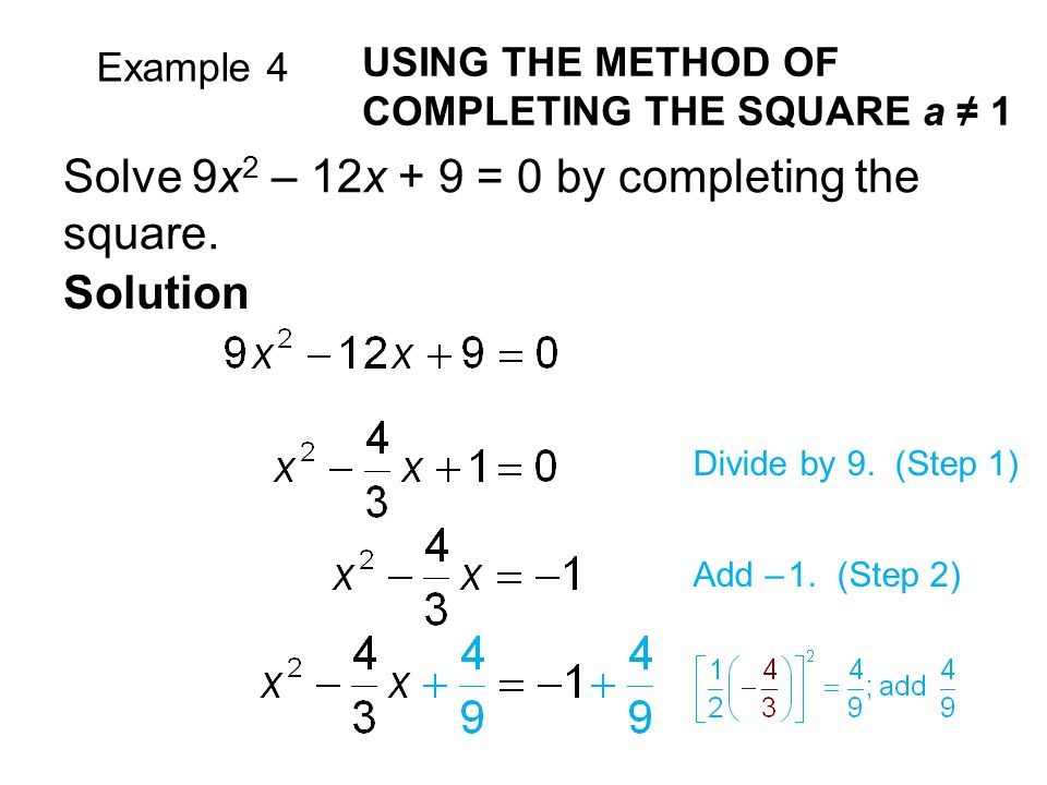 Example 4 USING THE METHOD OF COMPLETING THE SQUARE a ≠ 1 Solve 9x 2 – 12x + 9 = 0 by completing the square.