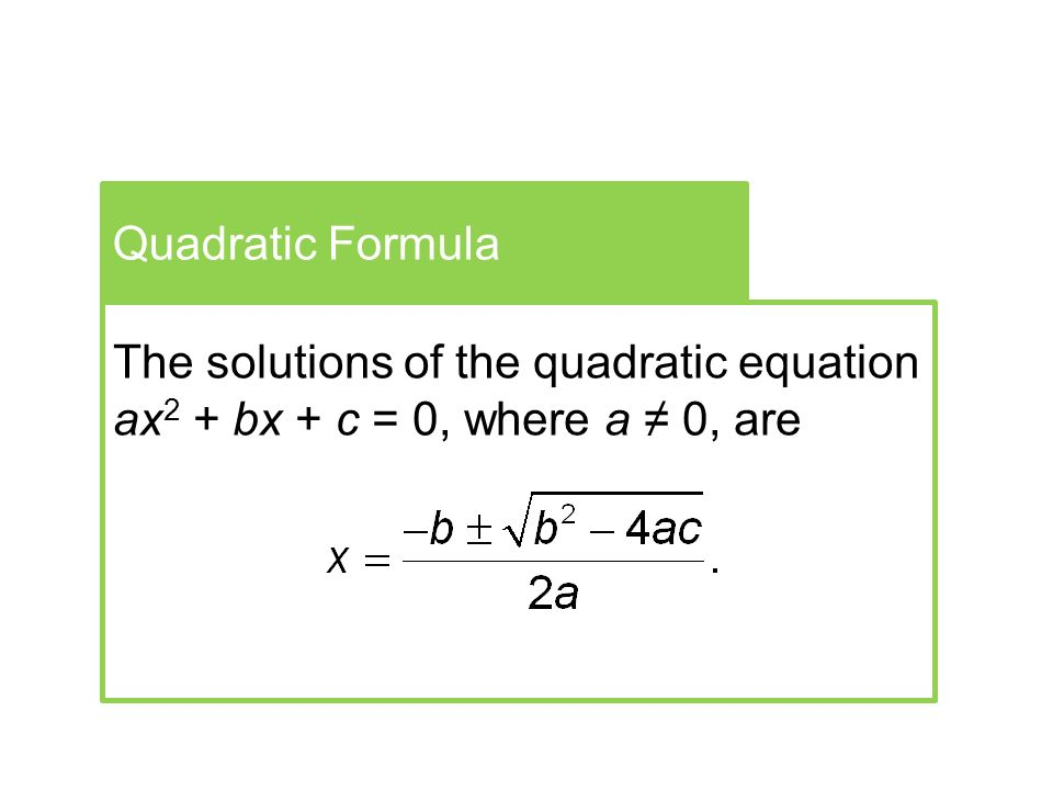 Quadratic Formula The solutions of the quadratic equation ax 2 + bx + c = 0, where a ≠ 0, are